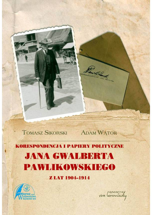 Korespondencja i papiery polityczne Jana Gwalberta Pawlikowskiego z lat 1904-1914 - Tomasz Sikorski, Adam Wator (9788360748619)-610x860