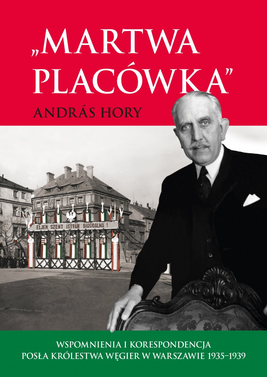 Martwa placówka. Wspomnienia i korespondencja posła Królestwa Węgier w Warszawie 1935–1939